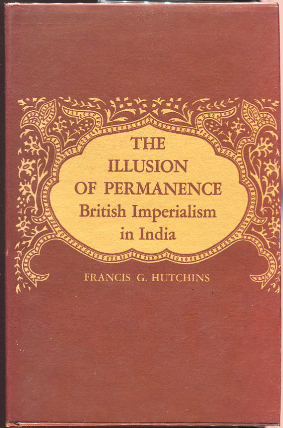 The Illusion of Permanence; British Imperialism in India. Francis G. Hutchins.