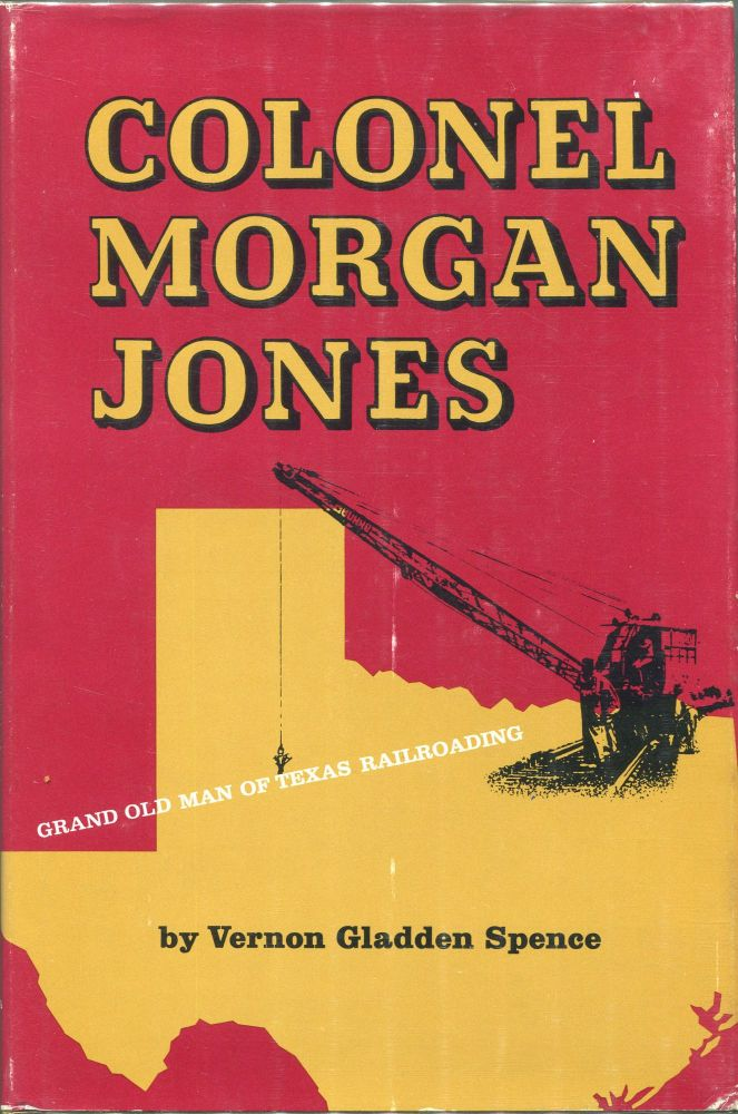 Colonel Morgan Jones; Grand Old Man of Texas Railroading. Vernon Gladden Spence.