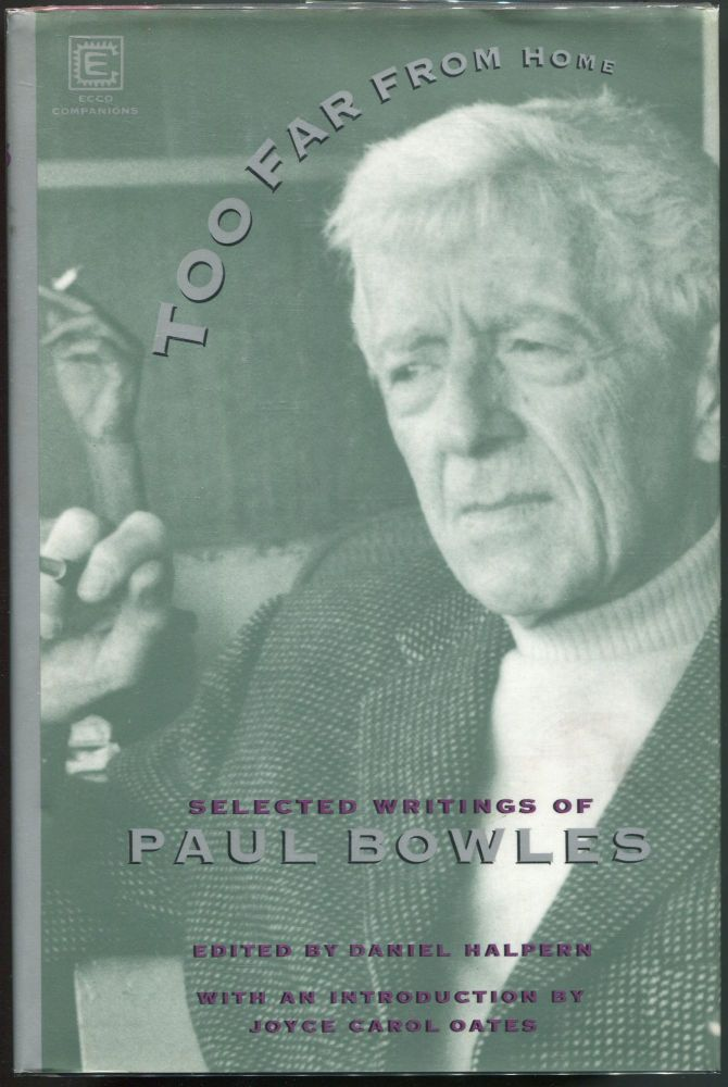 Too Far From Home; The Selected Writings of Paul Bowles. Paul Bowles.