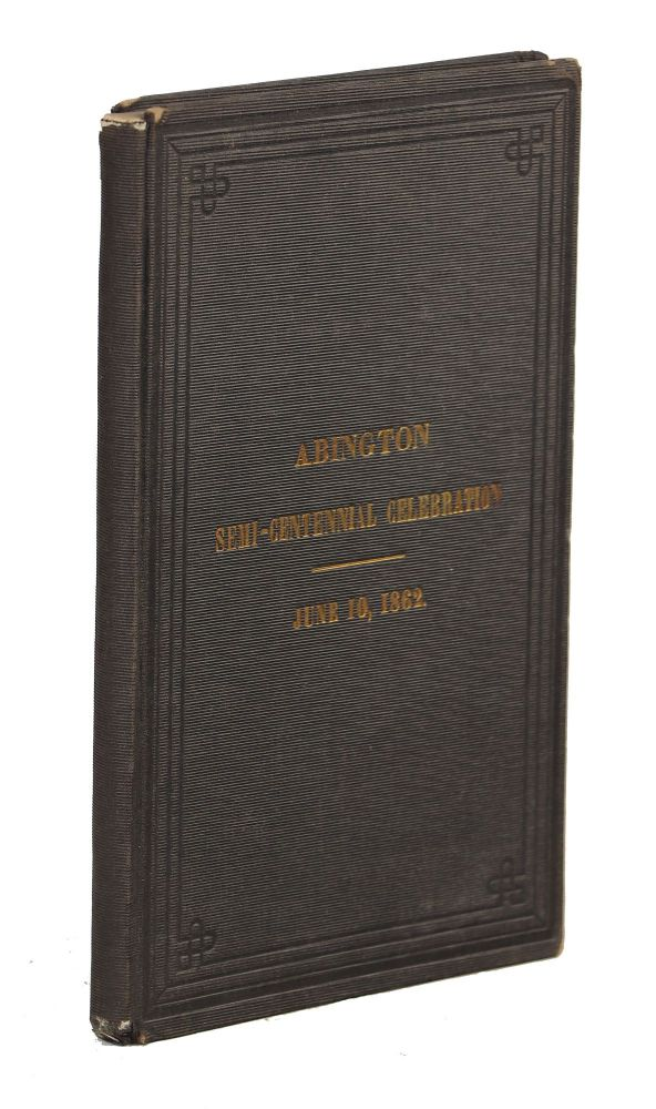 Celebration of the One Hundred and Fiftieth Anniversary of the Incorporation of Abington, Massachusetts, June 10, 1862; Including the Oration, Poem, and Other Exercises