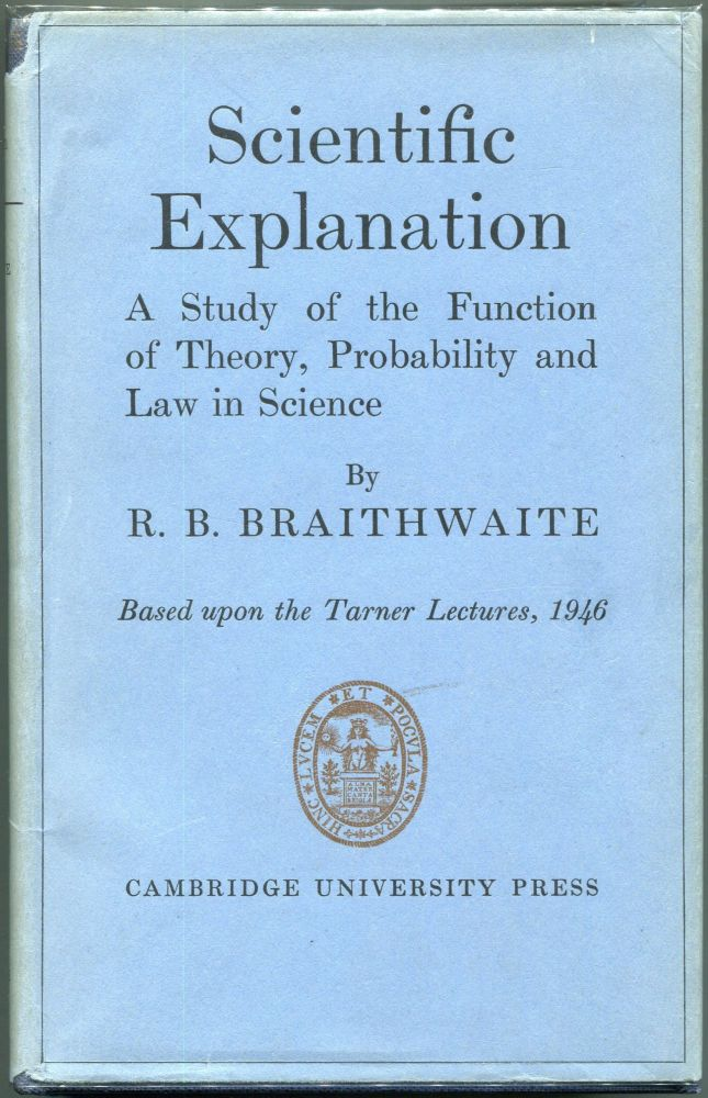 Scientific Explanation; A Study of the Function of Theory, Probability and Law in Science. Richard Bevan Braithwaite.