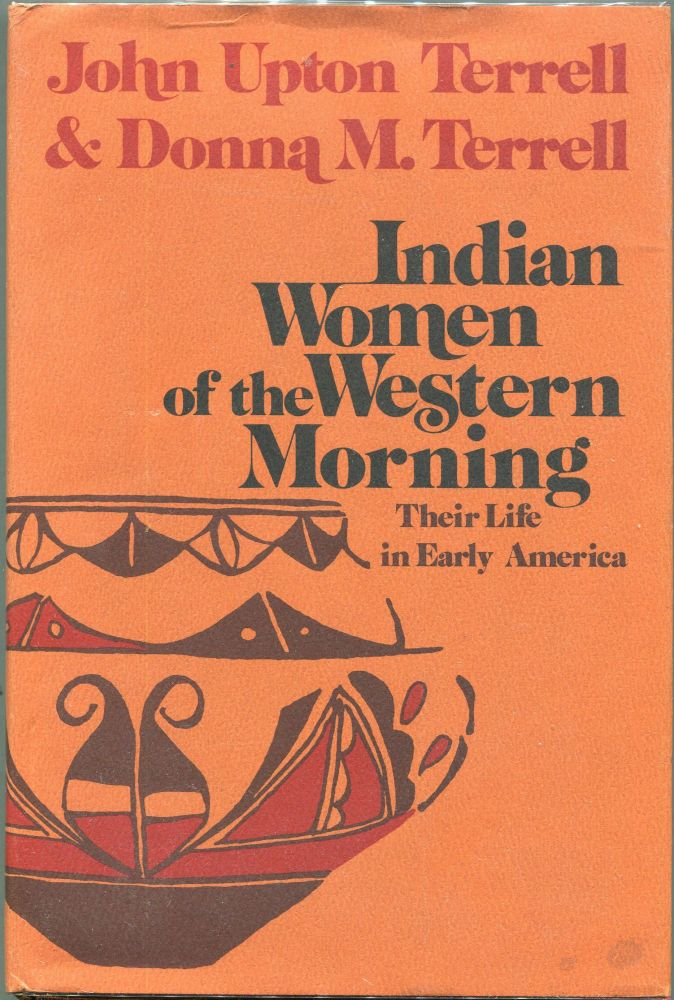 Indian Women of the Western Morning; Their Life in Early America. John Upton Terrell, Donna M. Terrell.