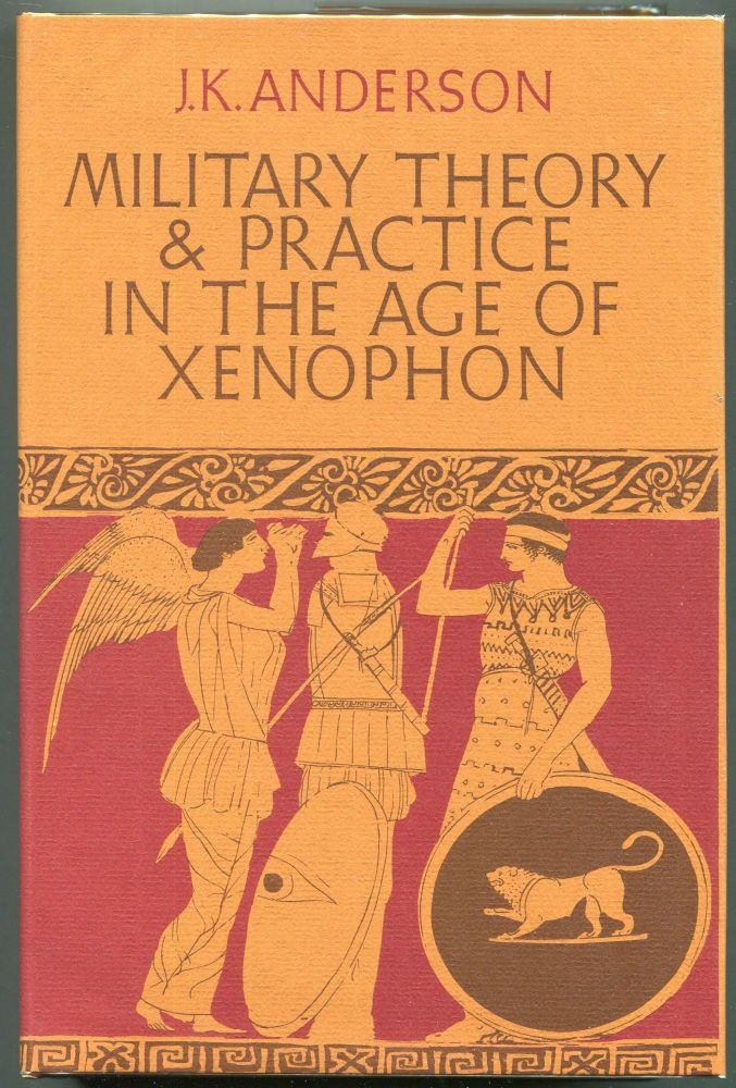 Military Theory and Practice in the Age of Xenophon. J. K. Anderson.