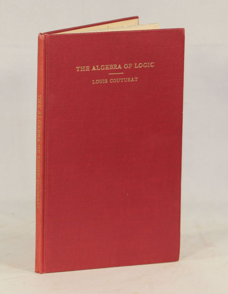 The Algebra of Logic; Authorized English Translation by Lydia Gillingham Robinson, B. A. with a Preface by Philip E. B. Jourdain, M. A. (Cantab.). Louis Couturat.