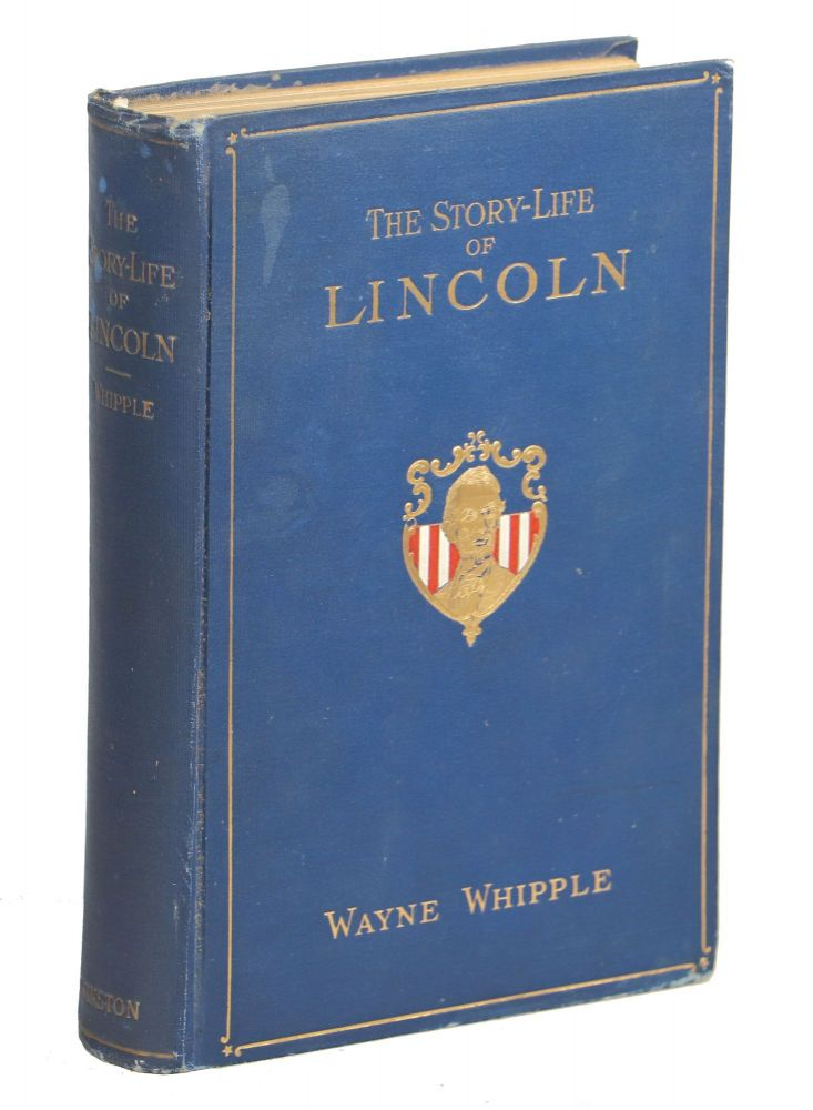 The Story-Life of Lincoln; A Biography Composed of Five Hundred True Stories Told by Abraham Lincoln and his Friends ... Forming his Complete Life History. Wayne Whipple.