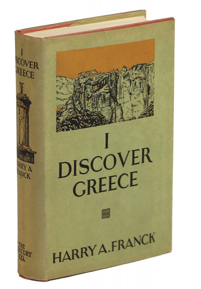 I Discover Greece; Wherein an Incurable Nomad Sets Forth what Befell Him and an Artist Friend During a Labyrinthine Summer Journey through Modern Hellas. Harry A. Franck.