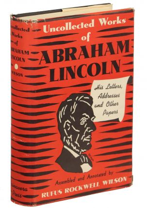 Uncollected Works of Abraham Lincoln; His Letters, Addresses and Other Papers. Abraham Lincoln