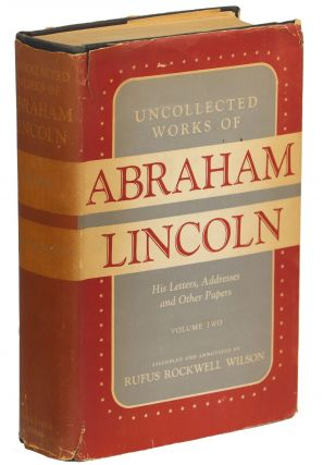 Uncollected Works of Abraham Lincoln; His Letters, Addresses and Other Papers