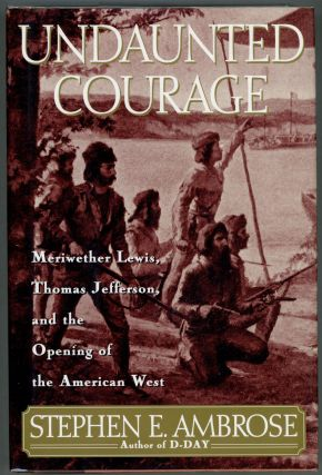 Undaunted Courage; Meriwether Lewis, Thomas Jefferson, and the Opening of the American West....
