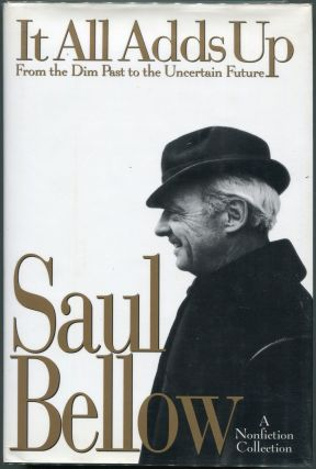 It All Adds Up: From the Dim Past to the Uncertain Future; A Nonfiction Collection. Saul Bellow