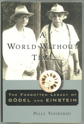 A World Without Time The Forgotten Legacy Of Godel And Einstein. Palle Yourgrau.