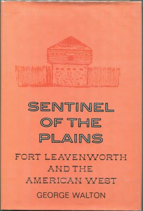 Sentinel of the Plains; Fort Leavenworth and the American West. George Walton