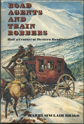 Road Agents and Train Robbers; Half A Century of Western Banditry. Harry Sinclair Drago.