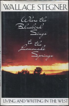 Where the Bluebird Sings to the Lemonade Springs; Living and Writing in the West. Wallace Stegner.