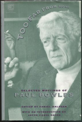 Too Far From Home; The Selected Writings of Paul Bowles. Paul Bowles