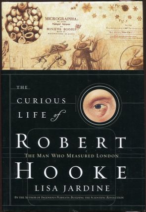 The Curious Life of Robert Hooke; The Man Who Measured London. Lisa Jardine.