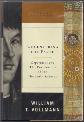 Uncentering the Earth; Copernicus and The Revolutions of the Heavenly Spheres. William T. Vollmann