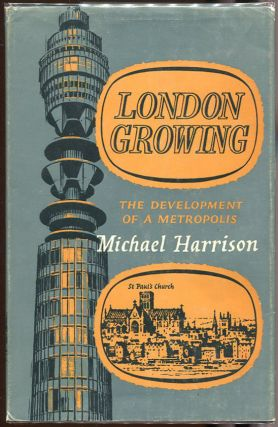 London Growing; The Development of a Metropolis. Michael Harrison