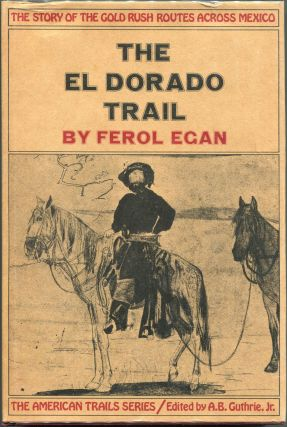 The El Dorado Trail; The Story of the Gold Rush Routes Across Mexico. Ferol Egan.