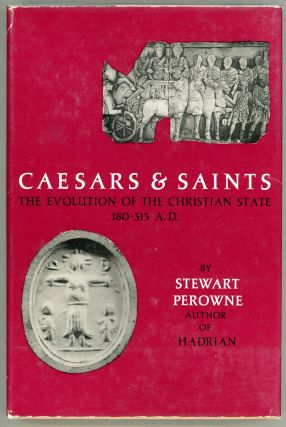 Caesars & Saints: The Evolution of the Christian State 180 - 313 A. D. Stewart Perowne