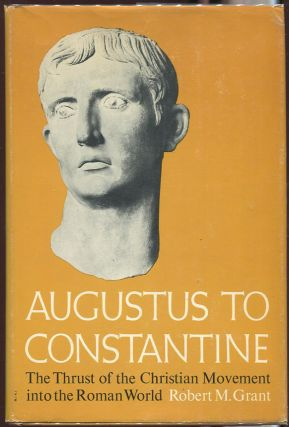 Augustus to Constantine: The Thrust of the Christian Movement into the Roman World. Robert M. Grant