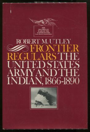 Frontier Regulars: The United States Army and the Indian 1866 - 1890. Robert M. Utley