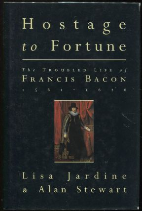 Hostage to Fortune: The Troubled Life of Francis Bacon (1561-1626). Lisa Jardine, Alan Stewart