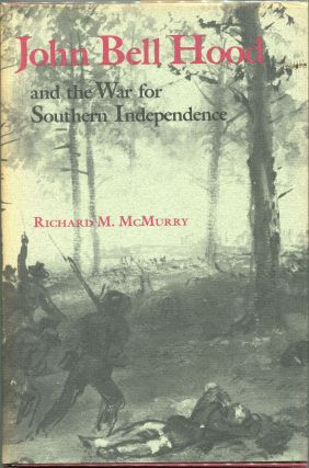 John Bell Hood and the War for Southern Independence. Richard M. McMurry.