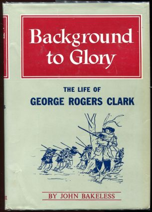 Background to Glory; The Life of George Rogers Clark. John Bakeless