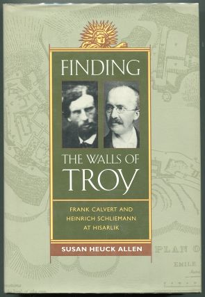 Finding The Walls of Troy: Frank Calvert and Heinrich Schliemann at Hisarlik; From Their Rise to the Roman Conquest. Susan Heuck Allen.