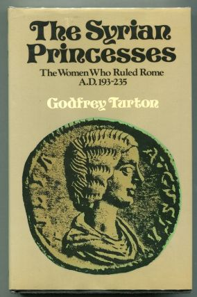 The Syrian Princesses; The Women Who Ruled Rome, AD 193-235. Godfrey Turton.