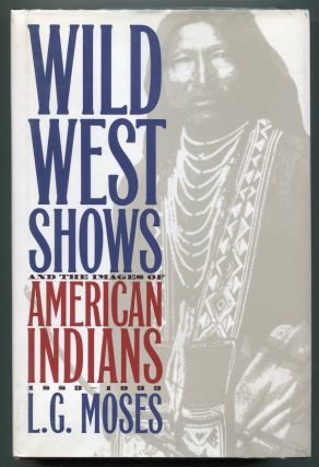 Wild West Shows and the Images of American Indians, 1883-1933. L. G. Moses