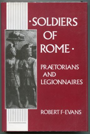 Soldiers of Rome: Praetorians and Legionnaires. Robert F. Evans