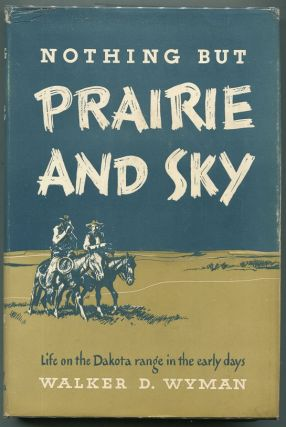 Nothing but Prairie and Sky; Life on the Dakota Range in the Early Days. Walker D. Wyman.