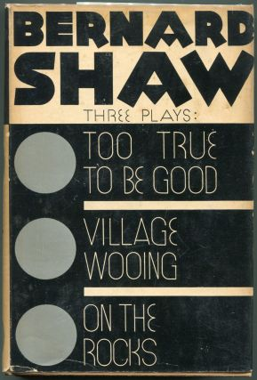 Too True to be Good, Village Wooing & On the Rocks. Three Plays by Bernard Shaw. Bernard Shaw
