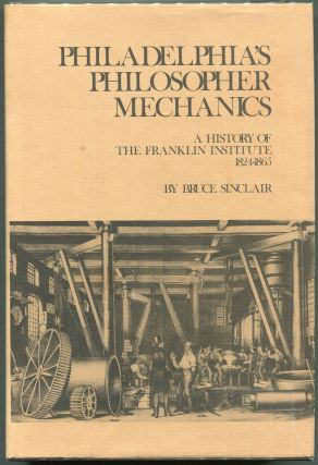 Philadelphia's Philosopher Mechanics:; A History of the Franklin Institute, 1824-1865 (). Bruce...