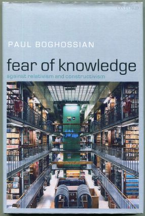 Fear of Knowledge; Against Relativism and Constructivism. Paul A. Boghossian