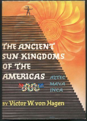 The Ancient Sun Kingdoms of the Americas; Aztec Maya Inca. Victor Wolfgang von Hagen