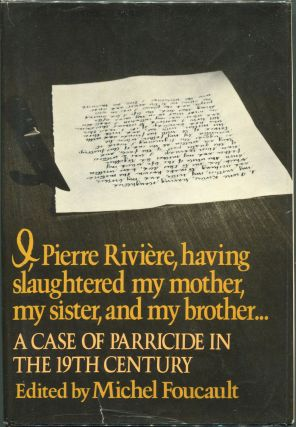 I Pierre Riviere, Having Slaughtered my Mother, my Sister, and my Brother...; A Case of Parricide...