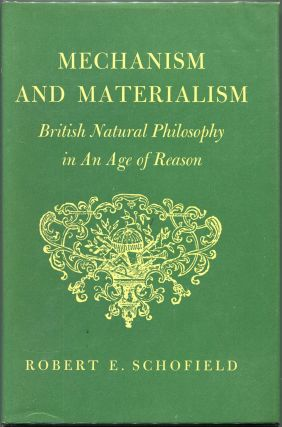 Mechanism and Materialism; British Natural Philosophy in an Age of Reason. Robert E. Schofield