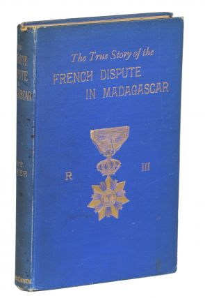The True Story of the French Dispute in Madagascar. Captain S. Pasfield Oliver