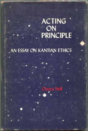 Acting on Principle; An Essay on Kantian Ethics. Onora Nell