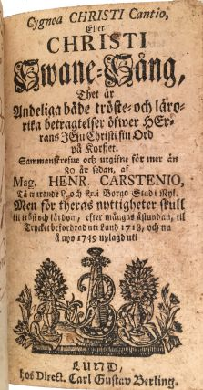 Cygnea Christi Cantio, Eller Christi Swane-Sang, thet är andelige både tröste-och läro-rika betrachtelser öfwer herrans Jesu Christi siu ord på korszet...til trycket befordrad uti Lund 1718, och nu å nyo 1749 uplagd uti [= Christ's Swan Song, In the Spiritual Year under both the Trust and Teaching ... of his God. The Good Word of Christ of the Prophet ... Collected and Published more than 80 Years ago by Mag. Henr. Carstenio, published in Lund, 1718, and now published in 1749]