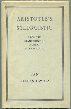 Aristotle's Syllogistic; From the Standpoint of Modern Formal Logic. Jan Lukasiewicz