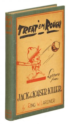 Treat 'Em Rough; Letters from Jack the Kaiser Killer. Ring W. Lardner